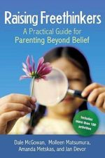 Raising Freethinkers : A Practical Guide for Parenting Beyond Belief - Dale McGowan