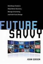 Future Savvy : Identifying Trends to Make Better Decisions, Manage Uncertainty, and Profit from Change - Adam Gordon