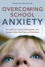 Overcoming School Anxiety : How to Help Your Child Deal with Separation, Tests, Homework, Bullies, Math Phobia, and Other Worries - Peters Mayer Diane