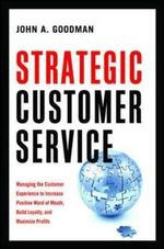 Strategic Customer Service : Managing the Customer Experience to Increase Positive Word of Mouth, Build Loyalty, and Maximize Profits - John M. Goodman