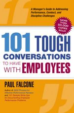 101 Tough Conversations to Have with Employees : A Manager's Guide to Addressing Performance, Conduct, and Discipline Challenges - Paul Falcone