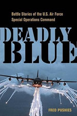 Deadly Blue : Battle Stories of the U.S. Air Force Special Operations Command - Fred Pushies