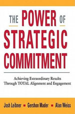 The Power of Strategic Commitment : Achieving Extraordinary Results Through Total Alignment and Engagement - Josh LEIBNER