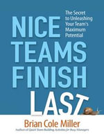 Nice Teams Finish Last : The Secret to Unleashing Your Team's Maximum Potential - Brian Cole MILLER