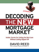 Decoding the New Mortgage Market : Insider Secrets for Getting the Best Loan Without Getting Ripped Off - David Reed