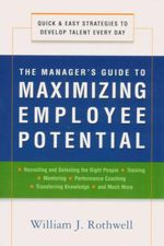 The Manager's Guide to Maximizing Employee Potential : Quick and Easy Strategies to Develop Talent Every Day - William J. Rothwell