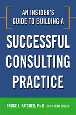An Insider's Guide to Building a Successful Consulting Practice - Bruce L. Katcher