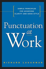 Punctuation at Work : Simple Principles for Achieving Clarity and Good Style - Richard Lauchman