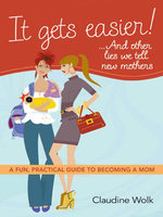 It Gets Easier! . . . And Other Lies We Tell New Mothers : A Fun, Practical Guide to Becoming a Mom - Claudine WOLK