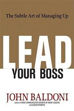 Lead Your Boss : The Subtle Art of Managing Up - John Baldoni