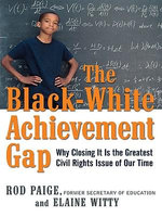The Black-White Achievement Gap : Why Closing It Is the Greatest Civil Rights Issue of Our Time - Rod PAIGE