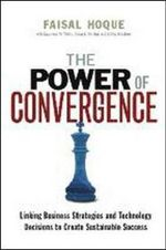 The Power of Convergence : Linking Business Strategies and Technology Decisions to Create Sustainable Success - Faisal Hoque