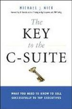 The Key to the C-Suite : What You Need to Know to Sell Successfully to Top Executives - Michael J. Nick