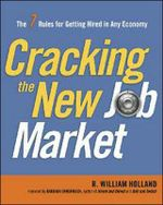 Cracking the New Job Market : The 7 Rules for Getting Hired in Any Economy - R. William Holland