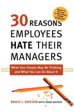 30 Reasons Employees Hate Their Managers : What Your People May Be Thinking and What You Can Do about It - Bruce L Katcher, PH.D.