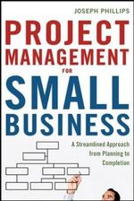 Project Management for Small Business : A Streamlined Approach from Planning to Completion - Joseph Phillips