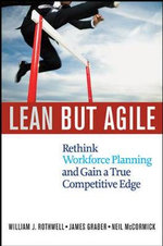 Lean But Agile : Rethink Workforce Planning and Gain a True Competitive Edge - William J. Rothwell