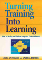 Turning Training into Learning : How to Design and Deliver Programs That Get Results - Sheila W. Furjanic