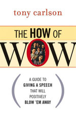 The How of Wow : A Guide to Giving a Speech That Will Positively Blow 'em Away - Tony Carlson