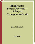 Blueprint for Project Recovery : A Project Management Guide: The Complete Process for Getting Derailed Projects Back on Track - Ronald B. Cagle
