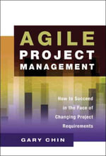 Agile Project Management : How to Succeed in the Face of Changing Project Requirements - Gary Chin