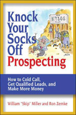 Knock Your Socks Off Prospecting : How to Cold Call, Get Qualified Leads, and Make More Money. Knock Your Socks Off Service Series. - William Miller