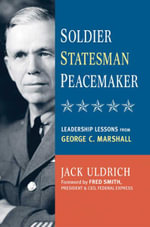 Soldier, Statesman, Peacemaker : Leadership Lessons from George C. Marshall - Jack Uldrich
