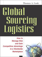 Global Sourcing Logistics : How to Manage Risk and Gain Competitive Advantage in a Worldwide Marketplace - Thomas A. Cook