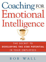 Coaching for Emotional Intelligence : The Secret to Developing the Star Potential in Your Employees - Bob Wall