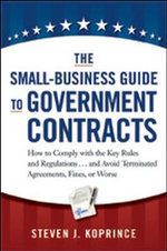 The Small-Business Guide to Government Contracts : How to Comply with the Key Rules and Regulations...and Avoid Terminated Agreements, Fines, or Worse - Steven J. Koprince