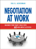 Negotiation at Work : Maximize Your Team's Skills with 60 High-Impact Activities - Ira G. Asherman