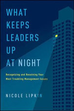 What Keeps Leaders Up at Night : Recognizing and Resolving Your Most Troubling Management Issues - Nicole Lipkin