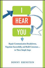 I Hear You : Repair Communication Breakdowns, Negotiate Successfully, and Build Consensus ... in Three Simple Steps - Donny Ebenstein