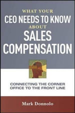 What Your CEO Needs to Know About Sales Compensation : Connecting the Corner Office to the Front Line - Mark Donnolo