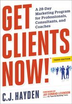 Get Clients Now! : A 28-day Marketing Program for Professionals, Consultants, and Coaches - C.J. Hayden