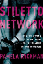 Stiletto Network : Inside the Women's Power Circles That are Changing the Face of Business - Pamela Ryckman