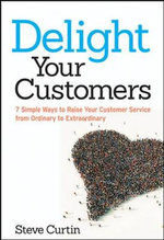 Delight Your Customers : 7 Simple Ways to Raise Your Customer Service from Ordinary to Extraordinary - Steve Curtin