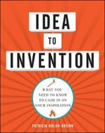 Idea to Invention : What You Need to Know to Cash in on Your Inspiration - Patricia Nolan-Brown