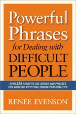Powerful Phrases for Dealing with Difficult People : Over 325 Ready-to-use Words and Phrases for Working with Challenging Personalities - Renee Evenson