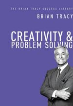 Creativity and Problem Solving : the Brian Tracy Success Library - Brian Tracy