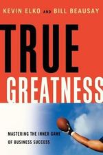 True Greatness : Mastering the Inner Game of Business Success - Kevin Elko
