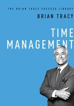 Time Management : Brian Tracy Success Library - Brian Tracy