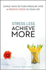Stress Less. Achieve More. Simple Ways to Turn Pressure into a Positive Force in Your Life - Aimee Bernstein