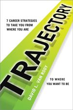 Trajectory : 7 Career Strategies to Take You from Where You Are to Where You Want to Be - David L. Van Rooy
