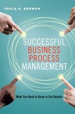 Successful Business Process Management : What You Need to Know to Get Results - Paula K. Berman