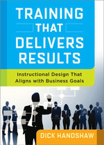 Training That Delivers Results : Instructional Design That Aligns with Business Goals - Dick Handshaw