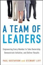 A Team of Leaders : Empowering Every Member to Take Ownership, Demonstrate Initiative, and Deliver Results - Paul Gustavson