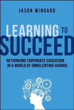 Learning to Succeed : Rethinking Corporate Education in a World of Unrelenting Change - Jason Wingard
