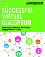 The Successful Virtual Classroom : How to Design and Facilitate Interactive and Engaging Live Online Learning - Darlene Christopher