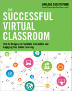 The Successful Virtual Classroom : How to Design and Facilitate Interactive and Engaging Live Online Learning - Darlene Chrisopher
